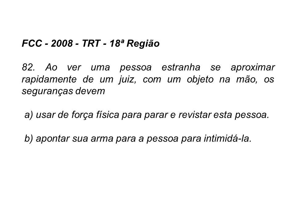FCC - 2008 - TRT - 18ª Região 82. Ao ver uma pessoa estranha se aproximar rapidamente de um juiz, com um objeto na mão, os seguranças devem a) usar de