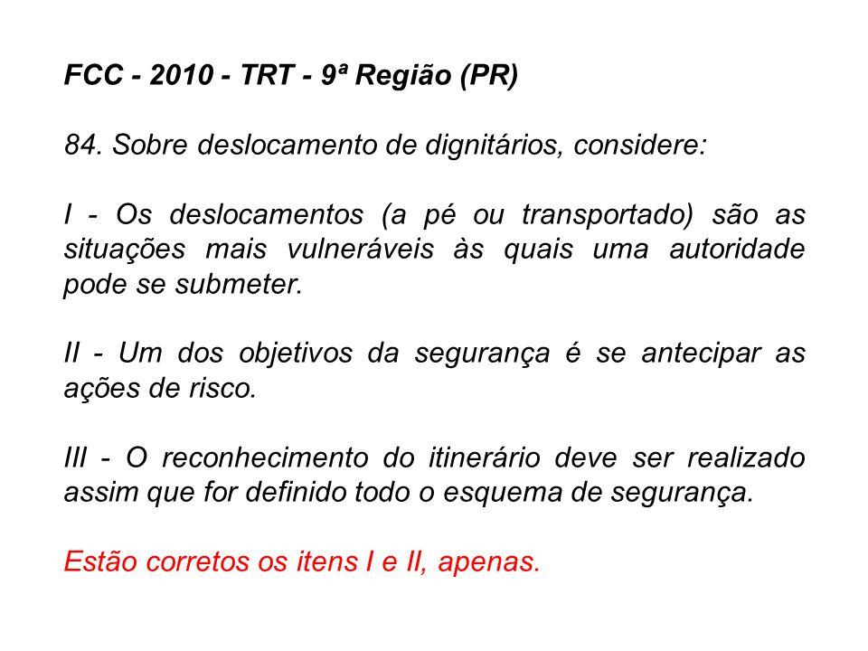 FCC - 2010 - TRT - 9ª Região (PR) 84. Sobre deslocamento de dignitários, considere: I - Os deslocamentos (a pé ou transportado) são as situações mais