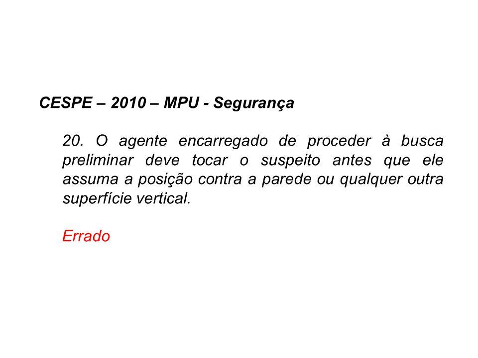 CESPE – 2010 – MPU - Segurança 20. O agente encarregado de proceder à busca preliminar deve tocar o suspeito antes que ele assuma a posição contra a p