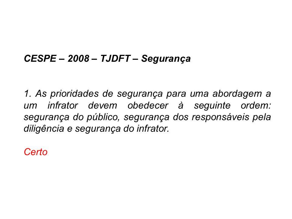 CESPE – 2008 – TJDFT – Segurança 1. As prioridades de segurança para uma abordagem a um infrator devem obedecer à seguinte ordem: segurança do público