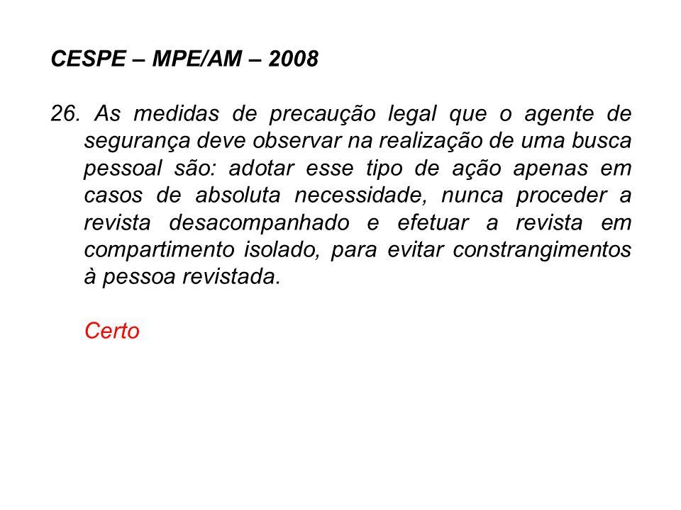CESPE – MPE/AM – 2008 26. As medidas de precaução legal que o agente de segurança deve observar na realização de uma busca pessoal são: adotar esse ti