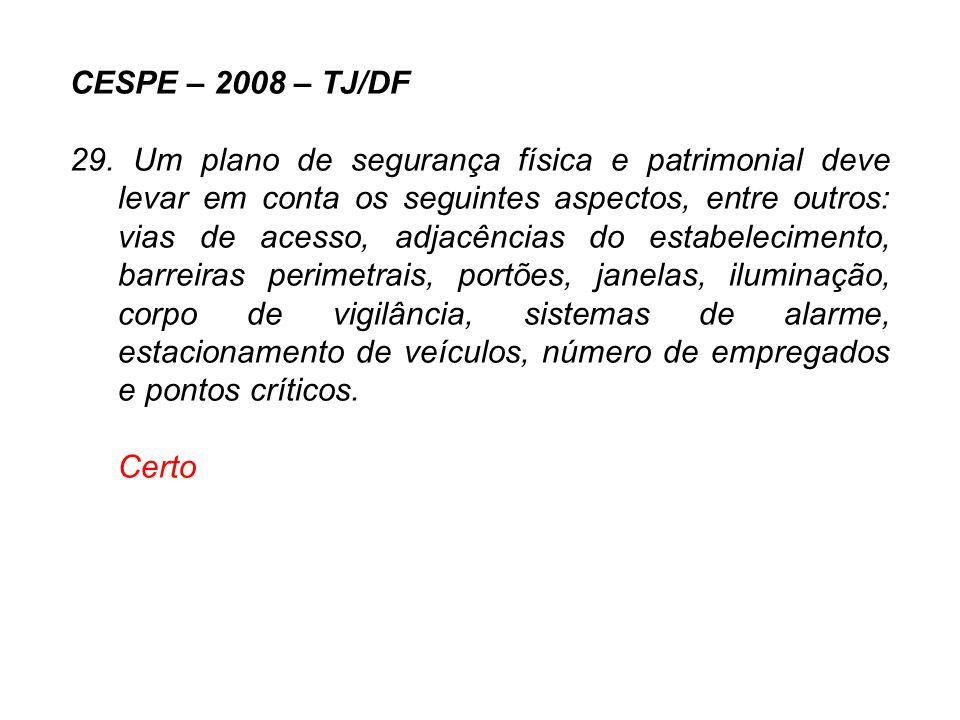 CESPE – 2008 – TJ/DF 29. Um plano de segurança física e patrimonial deve levar em conta os seguintes aspectos, entre outros: vias de acesso, adjacênci