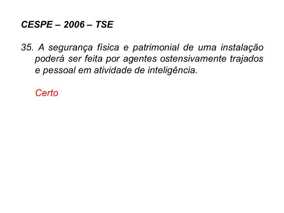 CESPE – 2006 – TSE 35. A segurança física e patrimonial de uma instalação poderá ser feita por agentes ostensivamente trajados e pessoal em atividade