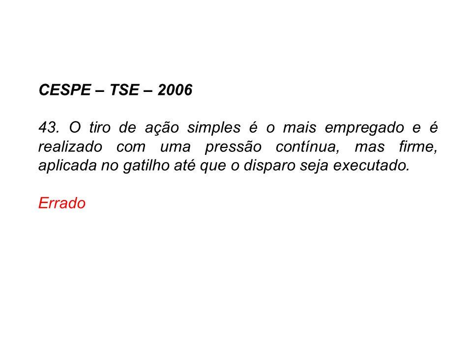 CESPE – TSE – 2006 43. O tiro de ação simples é o mais empregado e é realizado com uma pressão contínua, mas firme, aplicada no gatilho até que o disp