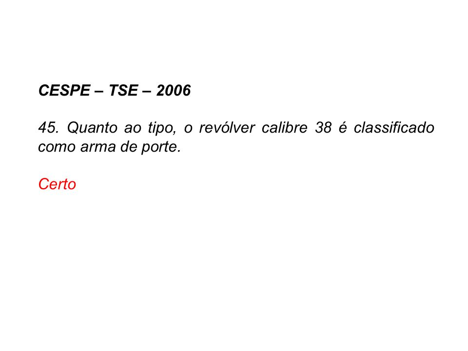CESPE – TSE – 2006 45. Quanto ao tipo, o revólver calibre 38 é classificado como arma de porte. Certo