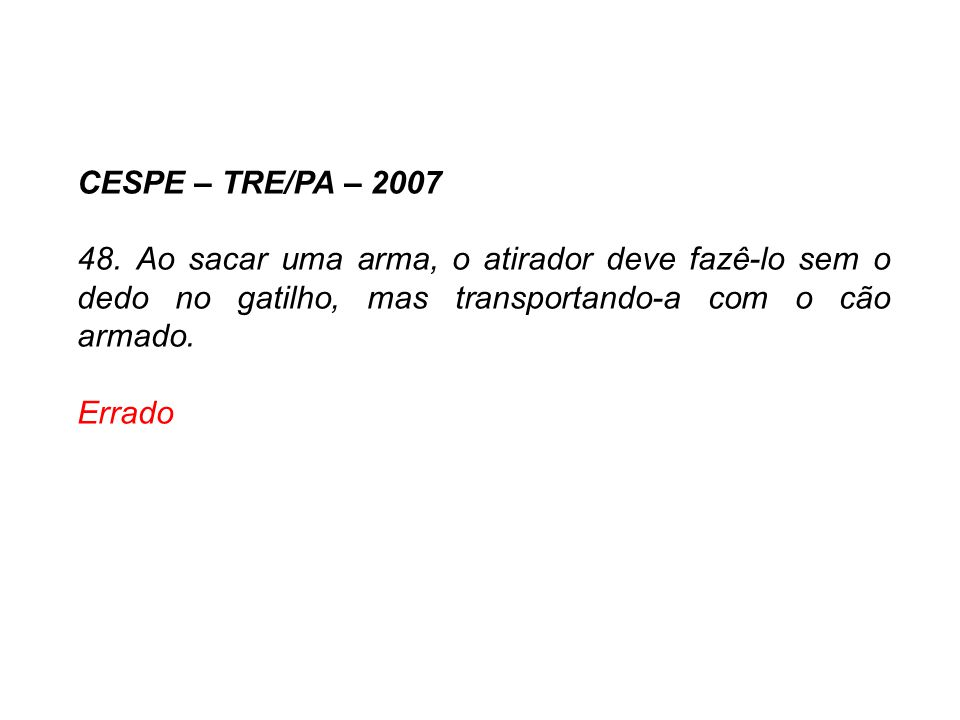 CESPE – TRE/PA – 2007 48. Ao sacar uma arma, o atirador deve fazê-lo sem o dedo no gatilho, mas transportando-a com o cão armado. Errado