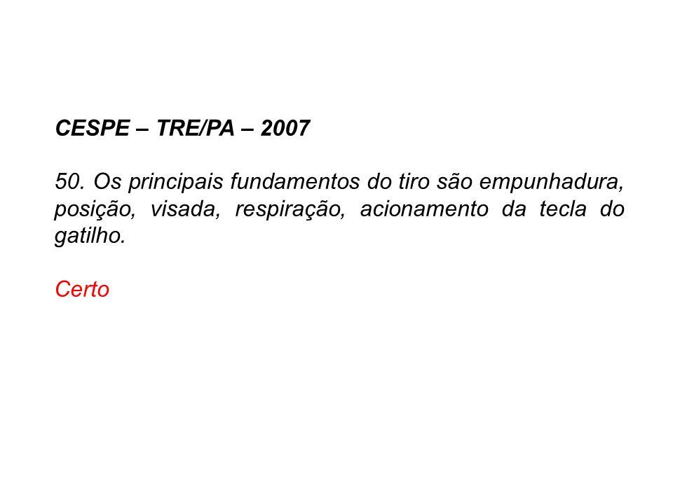 CESPE – TRE/PA – 2007 50. Os principais fundamentos do tiro são empunhadura, posição, visada, respiração, acionamento da tecla do gatilho. Certo