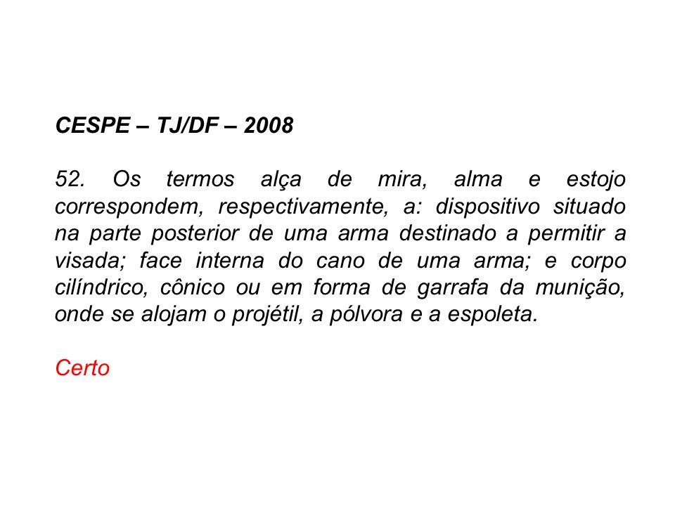 CESPE – TJ/DF – 2008 52. Os termos alça de mira, alma e estojo correspondem, respectivamente, a: dispositivo situado na parte posterior de uma arma de