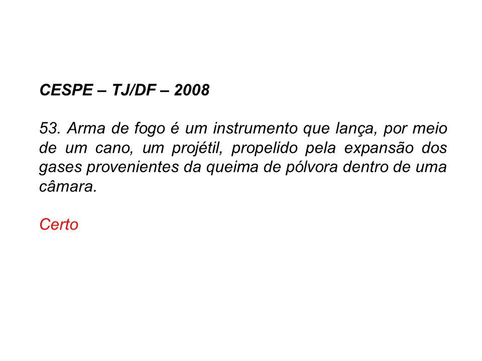 CESPE – TJ/DF – 2008 53. Arma de fogo é um instrumento que lança, por meio de um cano, um projétil, propelido pela expansão dos gases provenientes da