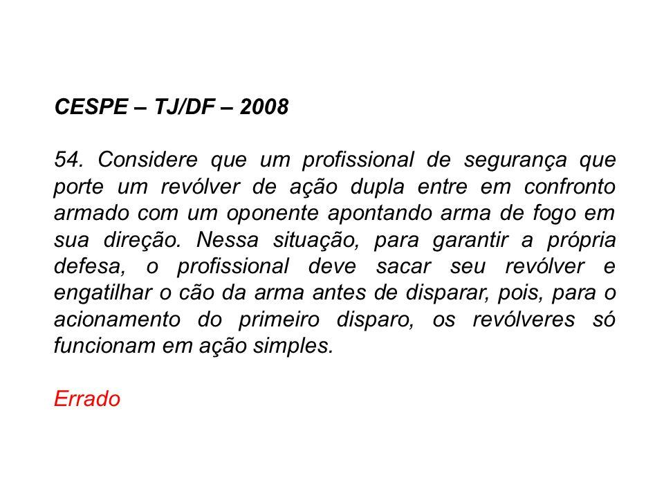 CESPE – TJ/DF – 2008 54. Considere que um profissional de segurança que porte um revólver de ação dupla entre em confronto armado com um oponente apon