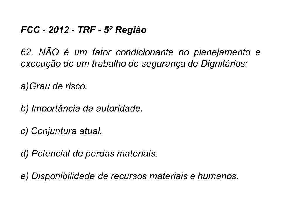 FCC - 2012 - TRF - 5ª Região 62. NÃO é um fator condicionante no planejamento e execução de um trabalho de segurança de Dignitários: a)Grau de risco.