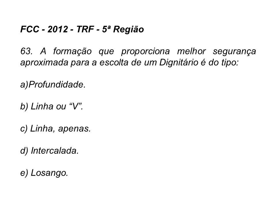 FCC - 2012 - TRF - 5ª Região 63. A formação que proporciona melhor segurança aproximada para a escolta de um Dignitário é do tipo: a)Profundidade. b)