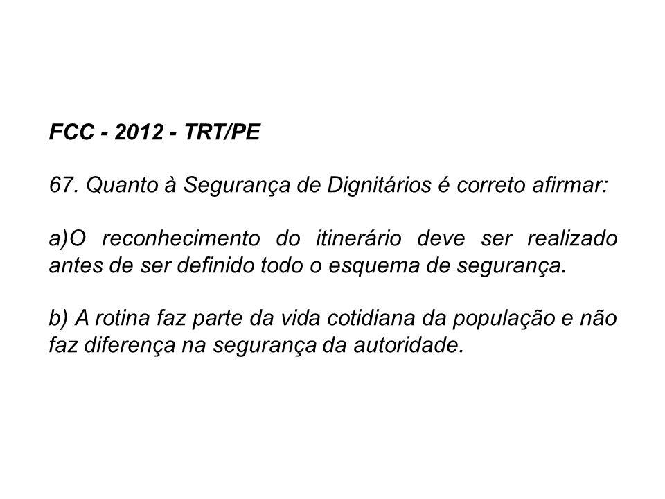 FCC - 2012 - TRT/PE 67. Quanto à Segurança de Dignitários é correto afirmar: a)O reconhecimento do itinerário deve ser realizado antes de ser definido