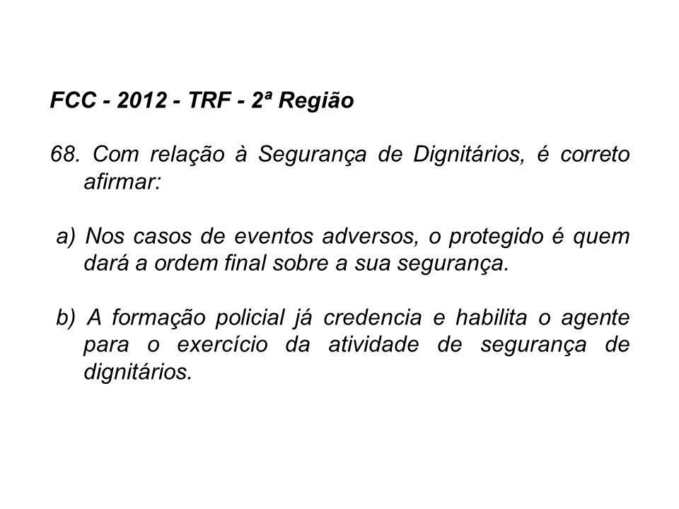 FCC - 2012 - TRF - 2ª Região 68. Com relação à Segurança de Dignitários, é correto afirmar: a) Nos casos de eventos adversos, o protegido é quem dará
