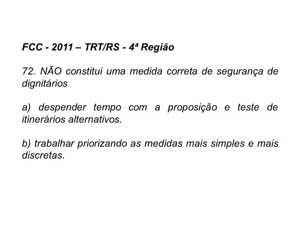 FCC - 2011 – TRT/RS - 4ª Região 72. NÃO constitui uma medida correta de segurança de dignitários a) despender tempo com a proposição e teste de itiner