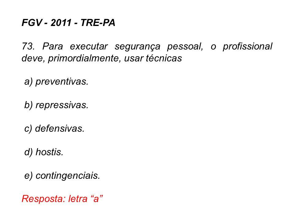 FGV - 2011 - TRE-PA 73. Para executar segurança pessoal, o profissional deve, primordialmente, usar técnicas a) preventivas. b) repressivas. c) defens