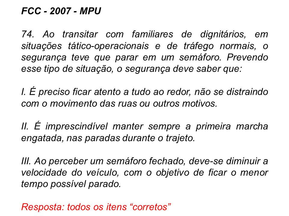FCC - 2007 - MPU 74. Ao transitar com familiares de dignitários, em situações tático-operacionais e de tráfego normais, o segurança teve que parar em