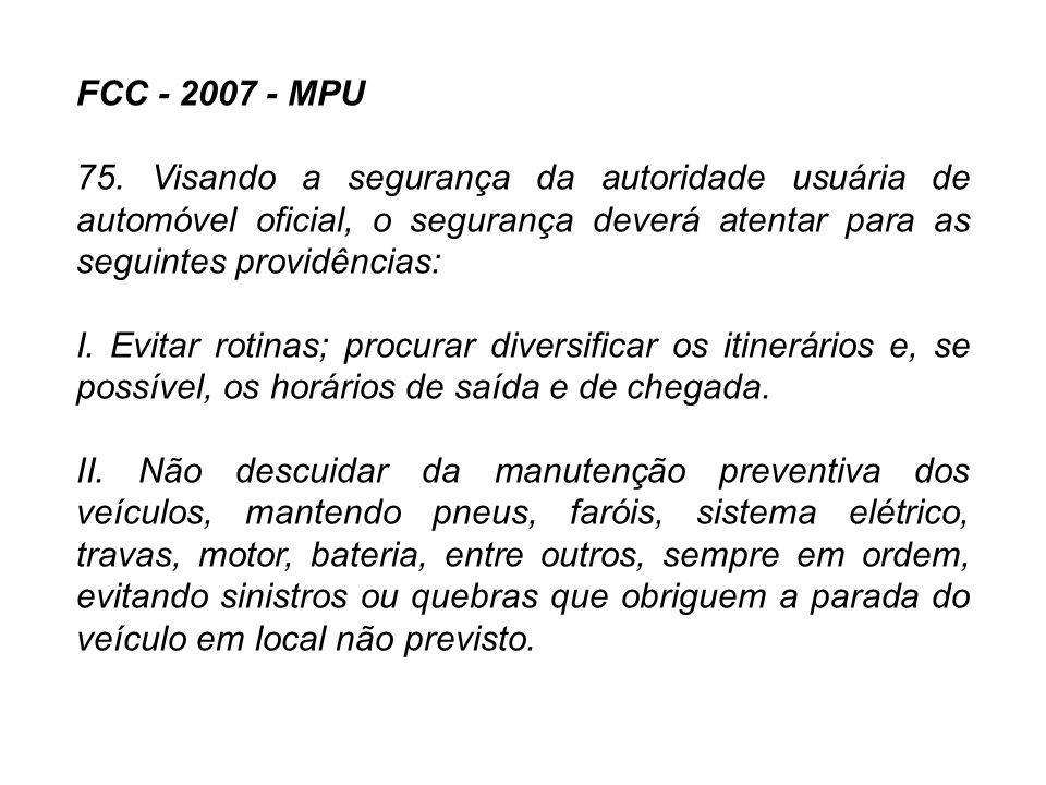 FCC - 2007 - MPU 75. Visando a segurança da autoridade usuária de automóvel oficial, o segurança deverá atentar para as seguintes providências: I. Evi