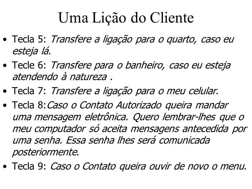 Uma Lição do Cliente Tecla 5: Transfere a ligação para o quarto, caso eu esteja lá. Tecle 6: Transfere para o banheiro, caso eu esteja atendendo à nat