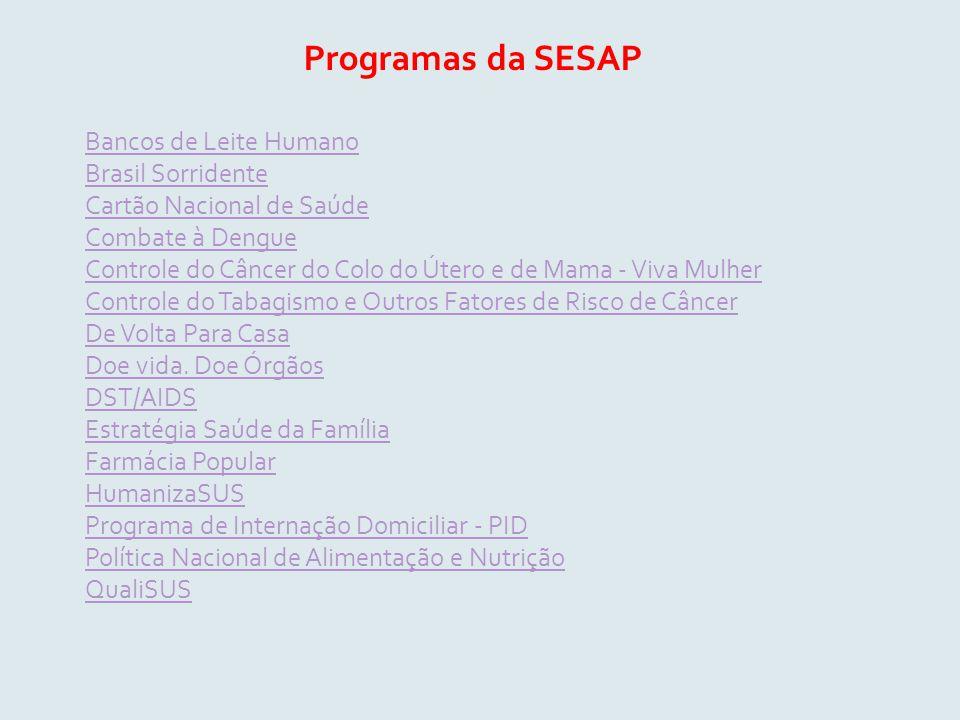 Programas da SESAP Bancos de Leite Humano Brasil Sorridente Cartão Nacional de Saúde Combate à Dengue Controle do Câncer do Colo do Útero e de Mama - Viva Mulher Controle do Tabagismo e Outros Fatores de Risco de Câncer De Volta Para Casa Doe vida.
