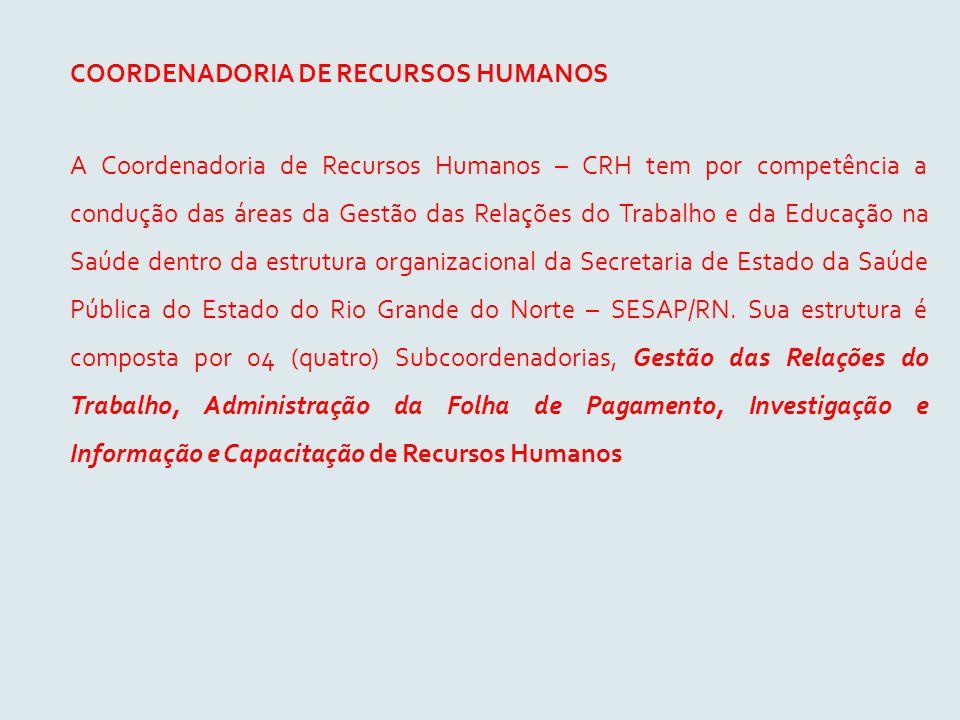 COORDENADORIA DE RECURSOS HUMANOS A Coordenadoria de Recursos Humanos – CRH tem por competência a condução das áreas da Gestão das Relações do Trabalh