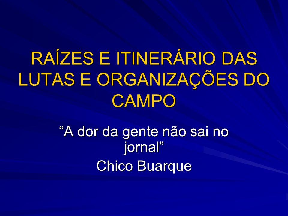 """RAÍZES E ITINERÁRIO DAS LUTAS E ORGANIZAÇÕES DO CAMPO """"A dor da gente não sai no jornal"""" Chico Buarque"""