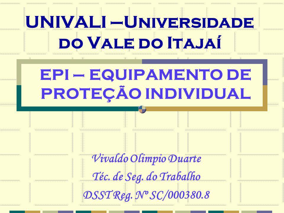 UNIVALI –Universidade do Vale do Itajaí EPI – EQUIPAMENTO DE PROTEÇÃO INDIVIDUAL Vivaldo Olimpio Duarte Téc. de Seg. do Trabalho DSST Reg. Nº SC/00038