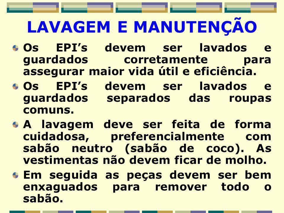 LAVAGEM E MANUTENÇÃO Os EPI's devem ser lavados e guardados corretamente para assegurar maior vida útil e eficiência. Os EPI's devem ser lavados e gua