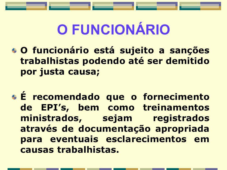 O FUNCIONÁRIO O funcionário está sujeito a sanções trabalhistas podendo até ser demitido por justa causa; É recomendado que o fornecimento de EPI's, b