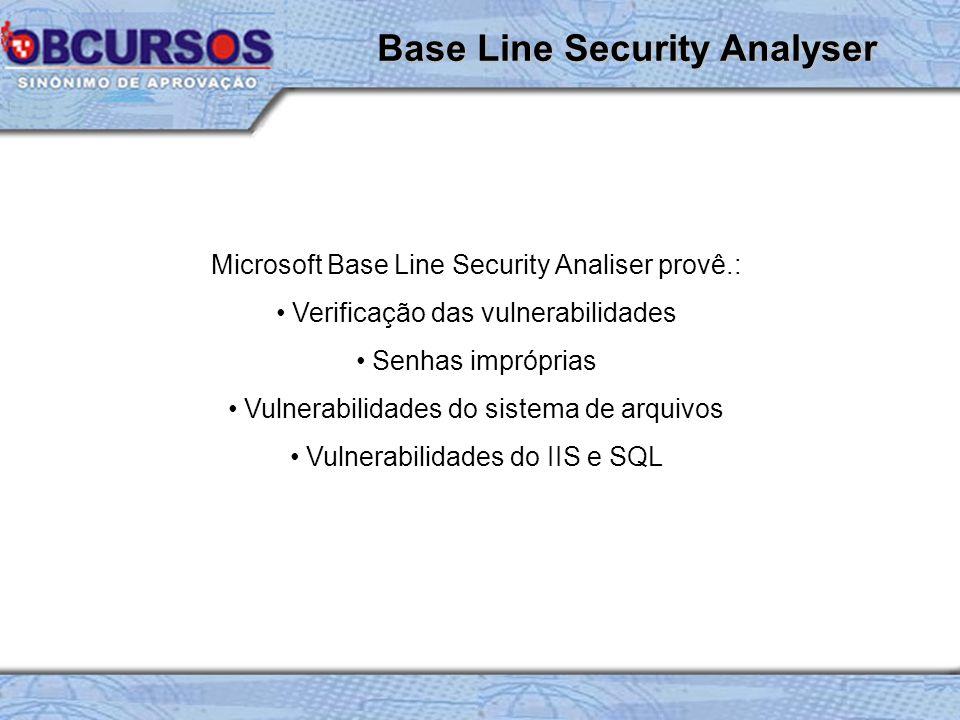 Microsoft Base Line Security Analiser provê.: Verificação das vulnerabilidades Senhas impróprias Vulnerabilidades do sistema de arquivos Vulnerabilidades do IIS e SQL Base Line Security Analyser