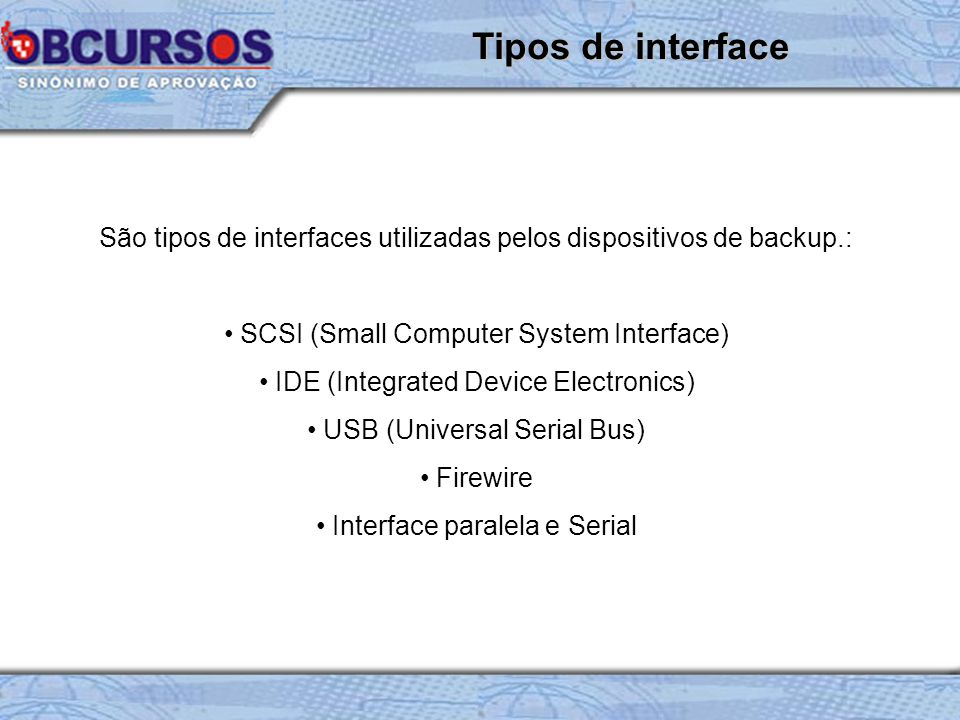 São tipos de interfaces utilizadas pelos dispositivos de backup.: SCSI (Small Computer System Interface) IDE (Integrated Device Electronics) USB (Universal Serial Bus) Firewire Interface paralela e Serial Tipos de interface
