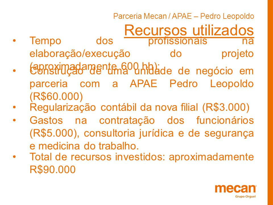 Parceria Mecan / APAE – Pedro Leopoldo Recursos utilizados Tempo dos profissionais na elaboração/execução do projeto (aproximadamente 600 hh); Constru
