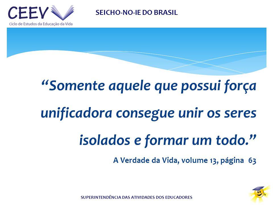 """SEICHO-NO-IE DO BRASIL SUPERINTENDÊNCIA DAS ATIVIDADES DOS EDUCADORES """"Somente aquele que possui força unificadora consegue unir os seres isolados e f"""