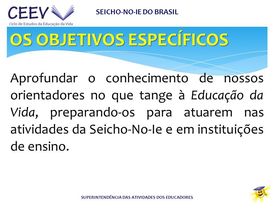 SEICHO-NO-IE DO BRASIL SUPERINTENDÊNCIA DAS ATIVIDADES DOS EDUCADORES OS OBJETIVOS ESPECÍFICOS Aprofundar o conhecimento de nossos orientadores no que