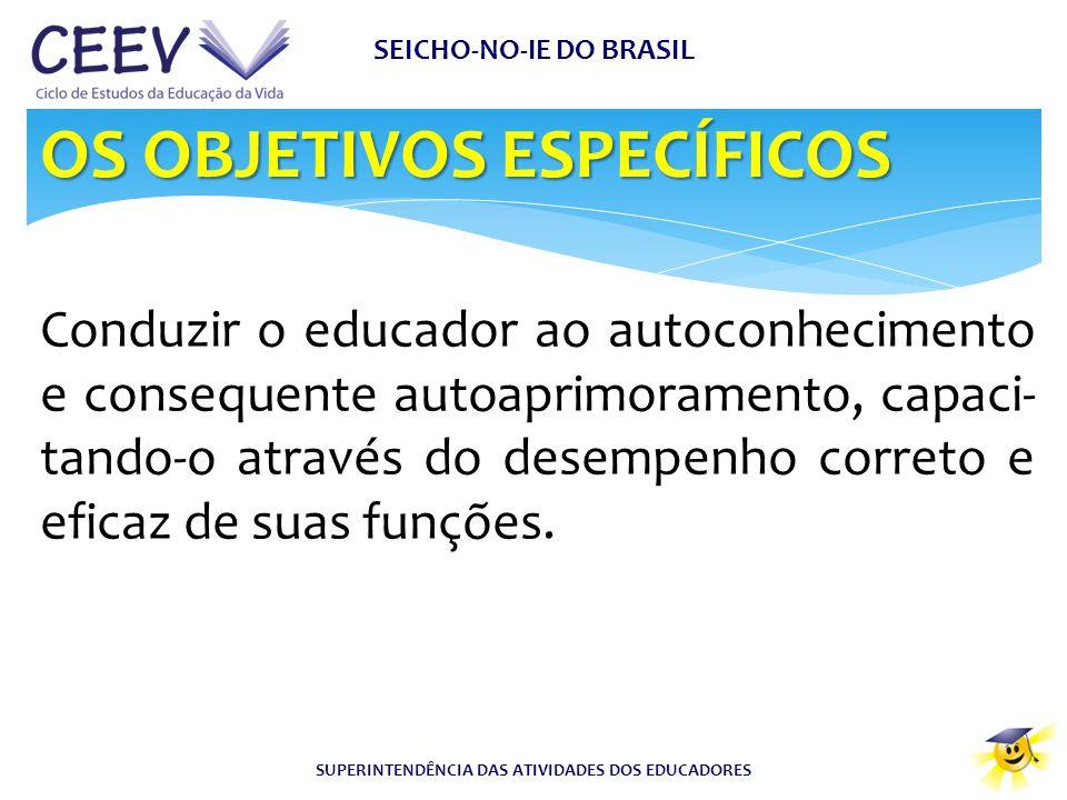 SEICHO-NO-IE DO BRASIL SUPERINTENDÊNCIA DAS ATIVIDADES DOS EDUCADORES Conduzir o educador ao autoconhecimento e consequente autoaprimoramento, capaci-