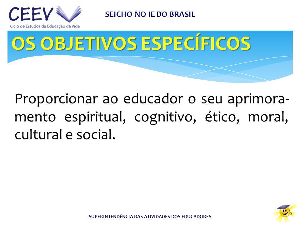 SEICHO-NO-IE DO BRASIL SUPERINTENDÊNCIA DAS ATIVIDADES DOS EDUCADORES Proporcionar ao educador o seu aprimora- mento espiritual, cognitivo, ético, mor
