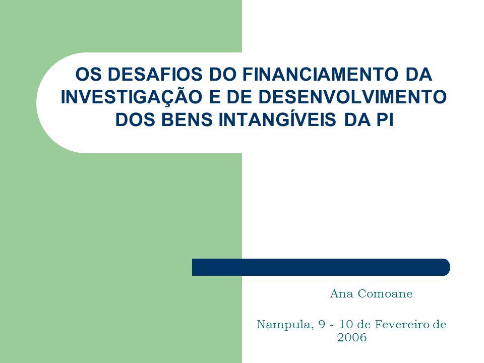 OS DESAFIOS DO FINANCIAMENTO DA INVESTIGAÇÃO E DE DESENVOLVIMENTO DOS BENS INTANGÍVEIS DA PI Ana Comoane Nampula, 9 - 10 de Fevereiro de 2006