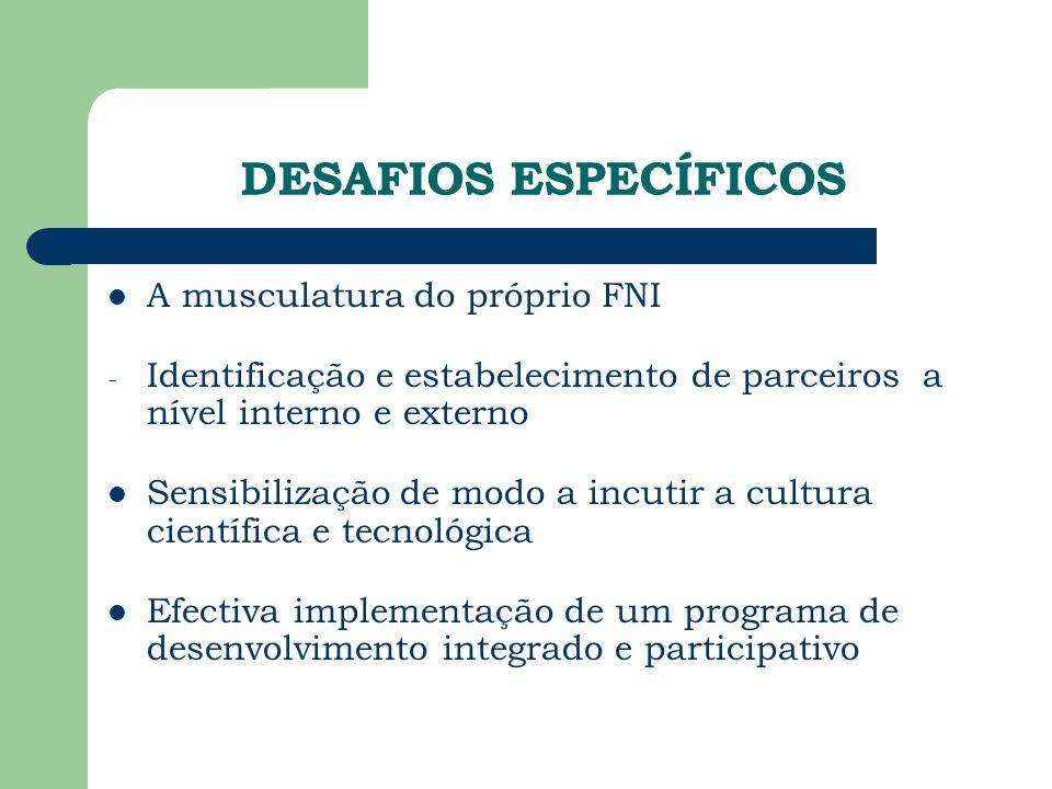 DESAFIOS ESPECÍFICOS A musculatura do próprio FNI - Identificação e estabelecimento de parceiros a nível interno e externo Sensibilização de modo a incutir a cultura científica e tecnológica Efectiva implementação de um programa de desenvolvimento integrado e participativo