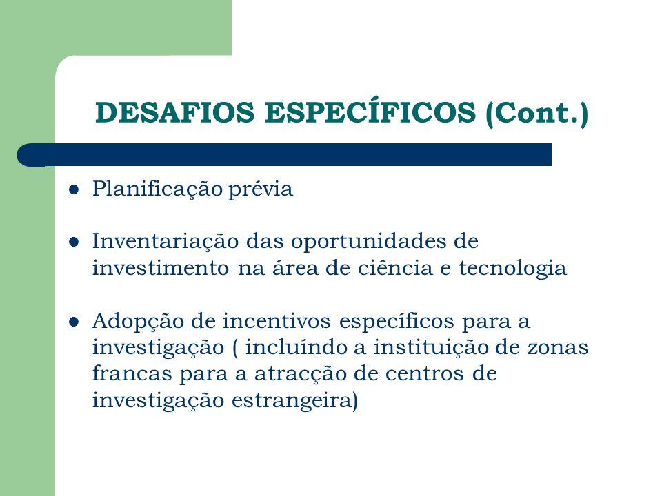 DESAFIOS ESPECÍFICOS (Cont.) Planificação prévia Inventariação das oportunidades de investimento na área de ciência e tecnologia Adopção de incentivos específicos para a investigação ( incluíndo a instituição de zonas francas para a atracção de centros de investigação estrangeira)