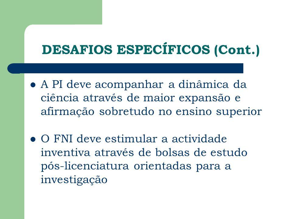 DESAFIOS ESPECÍFICOS (Cont.) A PI deve acompanhar a dinâmica da ciência através de maior expansão e afirmação sobretudo no ensino superior O FNI deve