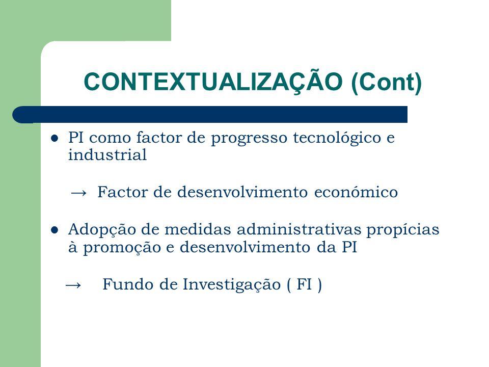 CONTEXTUALIZAÇÃO (Cont) PI como factor de progresso tecnológico e industrial → Factor de desenvolvimento económico Adopção de medidas administrativas propícias à promoção e desenvolvimento da PI → Fundo de Investigação ( FI )