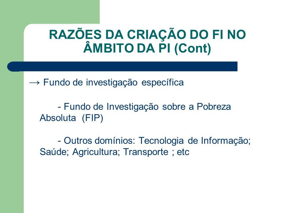 RAZÕES DA CRIAÇÃO DO FI NO ÂMBITO DA PI (Cont) → Fundo de investigação específica - Fundo de Investigação sobre a Pobreza Absoluta (FIP) - Outros domínios: Tecnologia de Informação; Saúde; Agricultura; Transporte ; etc