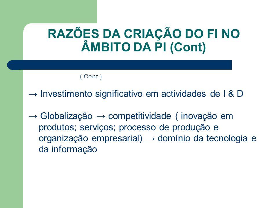 RAZÕES DA CRIAÇÃO DO FI NO ÂMBITO DA PI (Cont) ( Cont.) → Investimento significativo em actividades de I & D → Globalização → competitividade ( inovaç