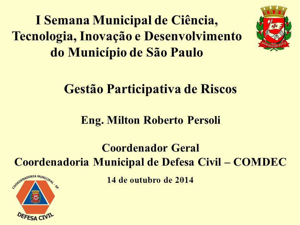 I Semana Municipal de Ciência, Tecnologia, Inovação e Desenvolvimento do Município de São Paulo Gestão Participativa de Riscos Eng. Milton Roberto Per