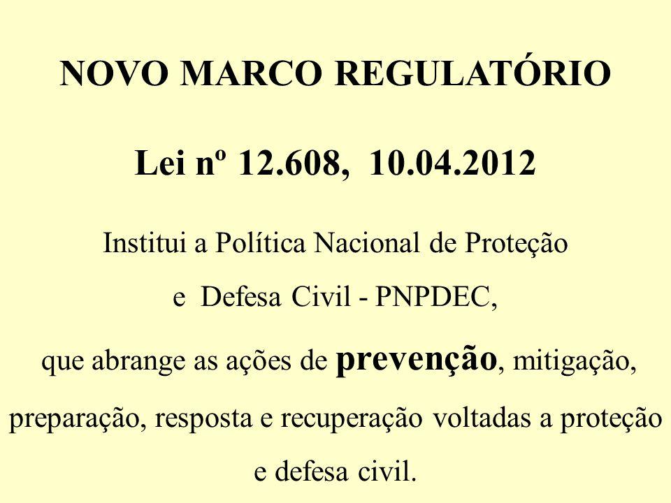 NOVO MARCO REGULATÓRIO Lei nº 12.608, 10.04.2012 Institui a Política Nacional de Proteção e Defesa Civil - PNPDEC, que abrange as ações de prevenção,