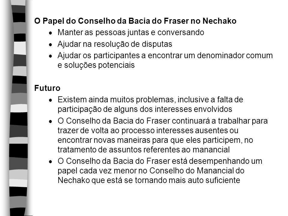 O Papel do Conselho da Bacia do Fraser no Nechako  Manter as pessoas juntas e conversando  Ajudar na resolução de disputas  Ajudar os participantes
