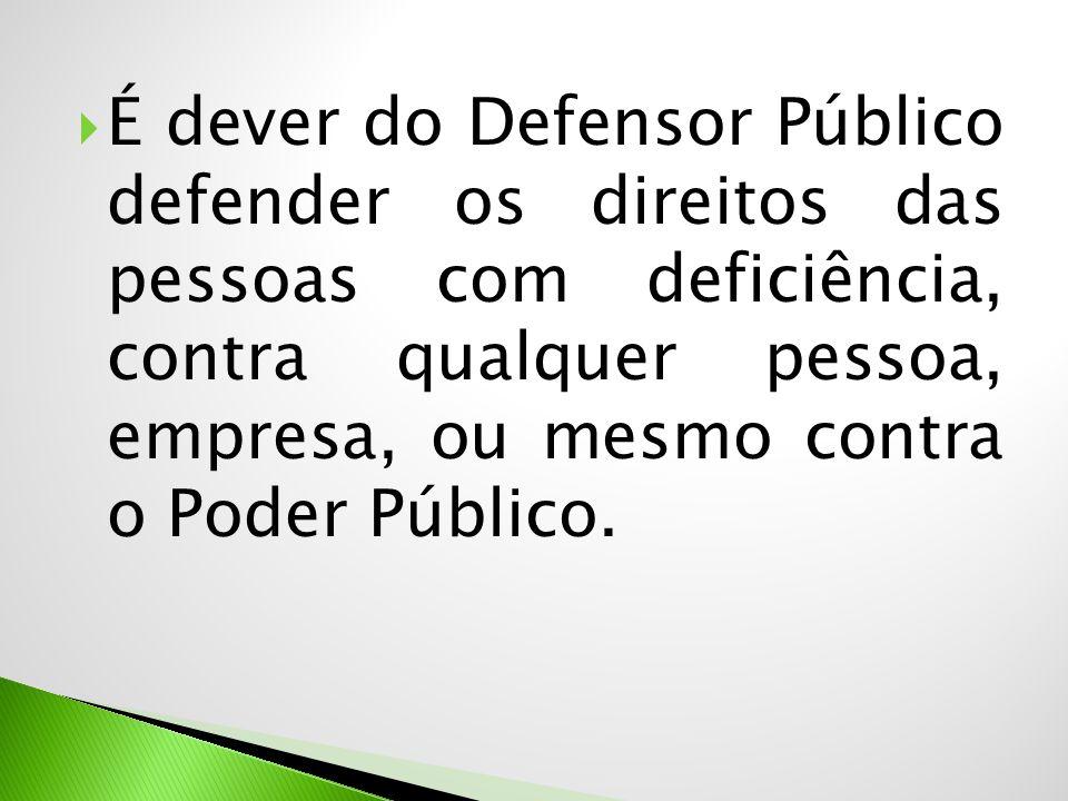  É dever do Defensor Público defender os direitos das pessoas com deficiência, contra qualquer pessoa, empresa, ou mesmo contra o Poder Público.