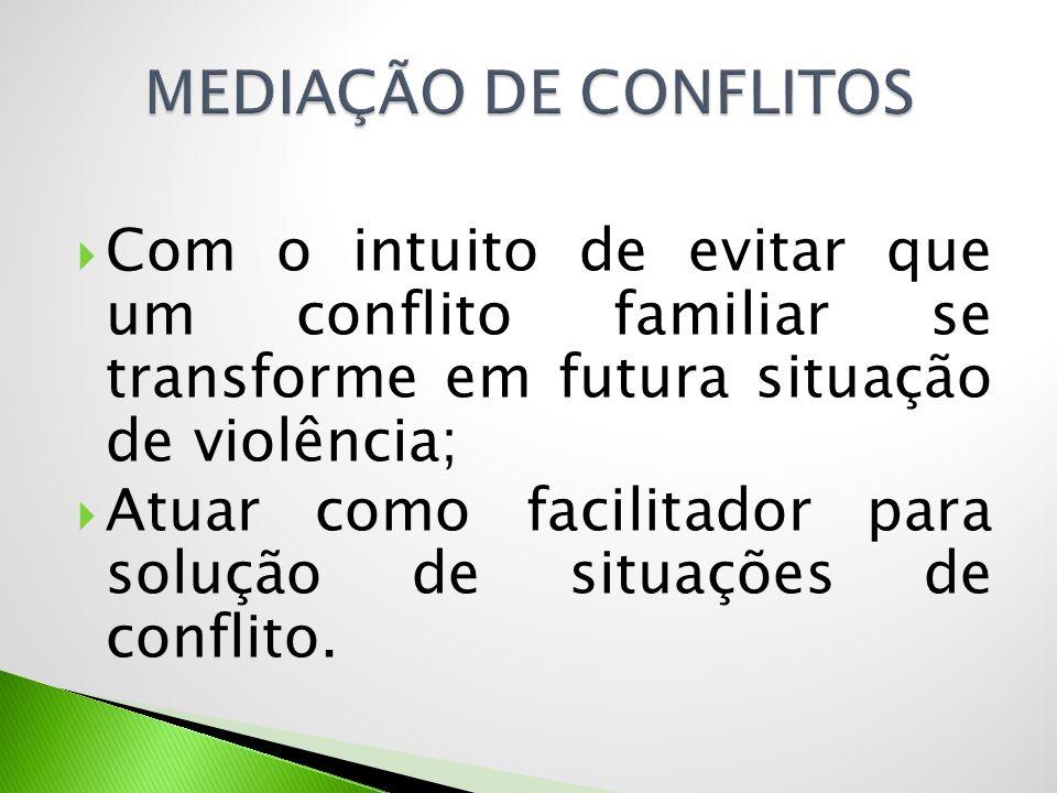  Com o intuito de evitar que um conflito familiar se transforme em futura situação de violência;  Atuar como facilitador para solução de situações d