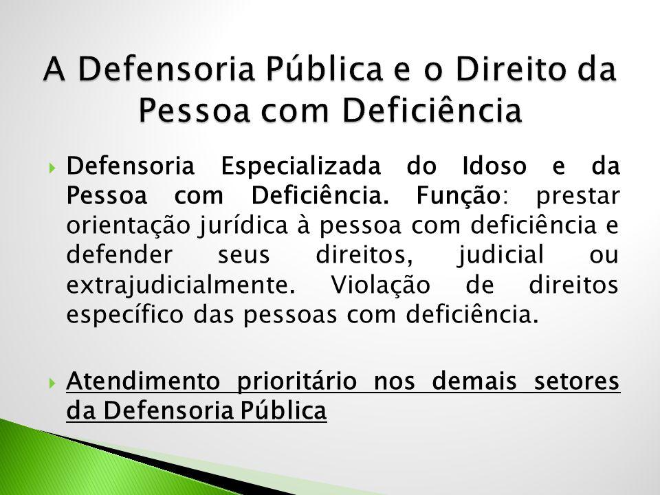  Defensoria Especializada do Idoso e da Pessoa com Deficiência. Função: prestar orientação jurídica à pessoa com deficiência e defender seus direitos