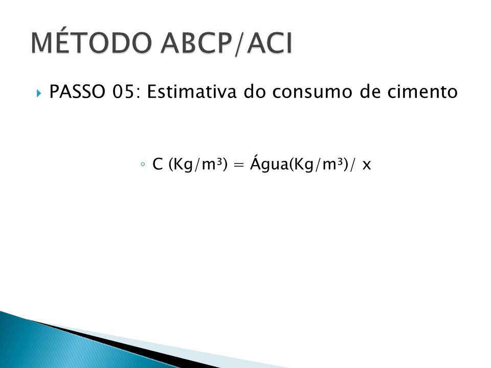  PASSO 05: Estimativa do consumo de cimento ◦ C (Kg/m³) = Água(Kg/m³)/ x